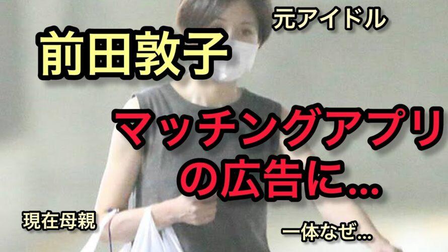 【前田敦子】なぜマッチングアプリの広告に… 元アイドルであり現在母親である前田敦子さんがなぜマッチングアプリの広告を務めたのでしょうか。